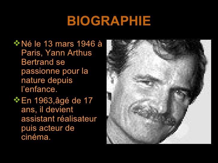 BIOGRAPHIE <ul><li>Né le 13 mars 1946 à Paris, Yann Arthus Bertrand se passionne pour la nature depuis l'enfance. </li></u...