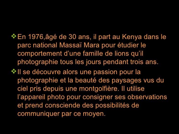 <ul><li>En 1976,âgé de 30 ans, il part au Kenya dans le parc national Massaï Mara pour étudier le comportement d'une famil...