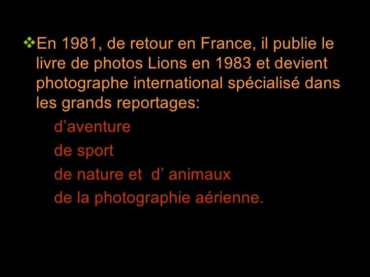 <ul><li>En 1981, de retour en France, il publie le livre de photos Lions en 1983 et devient  photographe international spé...