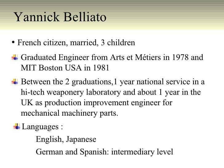 Yannick Belliato  <ul><li>French citizen, married, 3 children </li></ul><ul><li>Graduated Engineer from Arts et Métiers in...