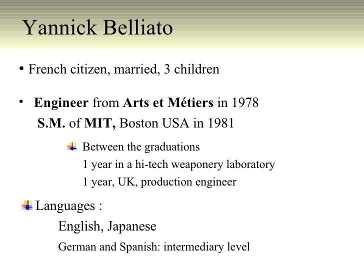 Yannick Belliato  <ul><li>French citizen, married, 3 children </li></ul><ul><li>Engineer  from  Arts et Métiers  in 1978 <...