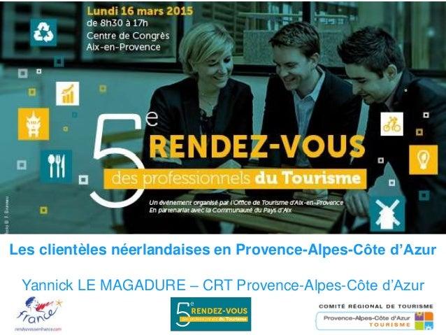 Les clientèles néerlandaises en Provence-Alpes-Côte d'Azur Yannick LE MAGADURE – CRT Provence-Alpes-Côte d'Azur