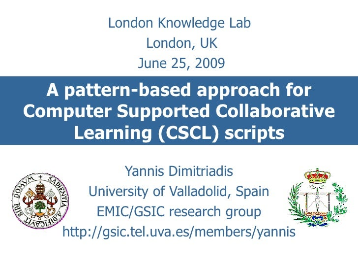 A pattern-based approach for Computer Supported Collaborative Learning (CSCL) scripts Yannis Dimitriadis University of Val...
