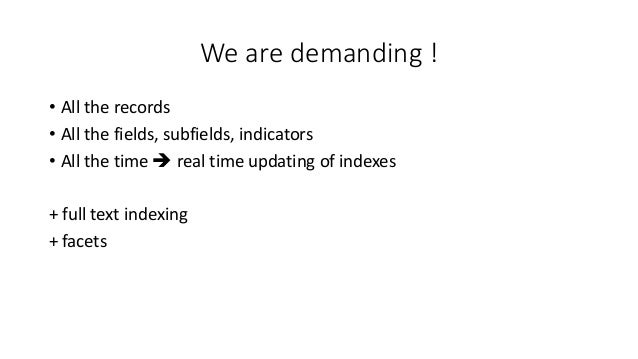 We are demanding ! • All the records • All the fields, subfields, indicators • All the time  real time updating of indexe...