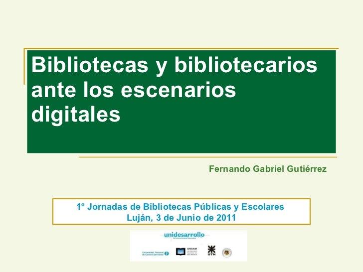 Bibliotecas y bibliotecarios ante los escenarios digitales Fernando Gabriel Gutiérrez 1º Jornadas de Bibliotecas Públicas ...