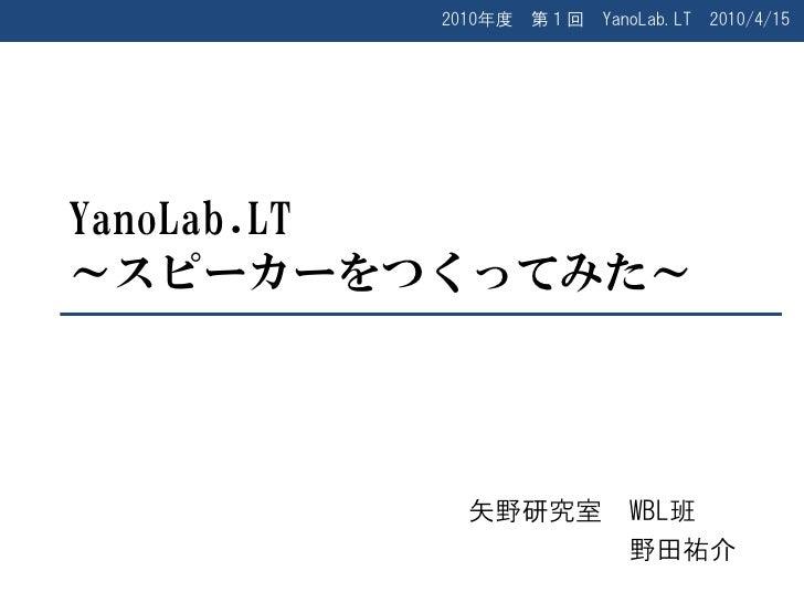 2010年度   第1回   YanoLab.LT   2010/4/15     YanoLab.LT ~スピーカーをつくってみた~               矢野研究室          WBL班                     ...