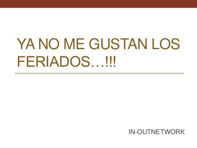 YA NO ME GUSTAN LOS FERIADOS…!!! IN-OUTNETWORK