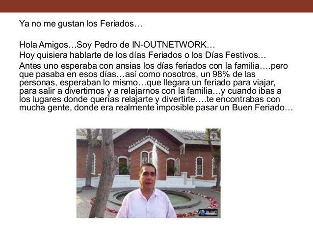 Ya no me gustan los Feriados… Hola Amigos…Soy Pedro de IN-OUTNETWORK… Hoy quisiera hablarte de los días Feriados o los Día...