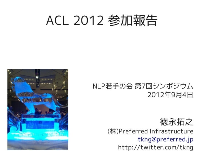 ACL 2012 参加報告     NLP若手の会 第7回シンポジウム               2012年9月4日                       徳永拓之       (株)Preferred Infrastructure  ...