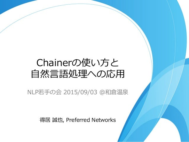 Chainerの使い⽅方と ⾃自然⾔言語処理理への応⽤用 NLP若若⼿手の会  2015/09/03  @和倉温泉 得居  誠也,  Preferred  Networks