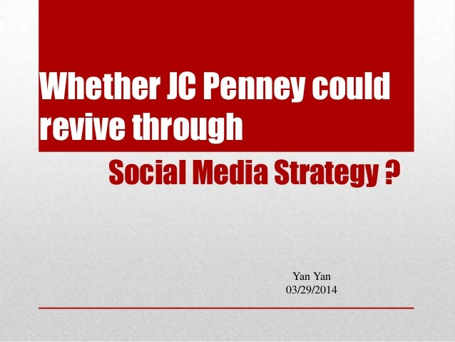 Whether JC Penney could revive through Social Media Strategy ? Yan Yan 03/29/2014