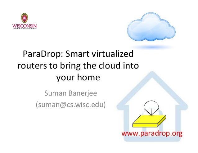 ParaDrop:(Smart(virtualized( routers(to(bring(the(cloud(into( your(home( Suman(Banerjee( (suman@cs.wisc.edu)( www.paradrop...