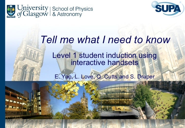 Tell me what I need to know  Level 1 student induction using       interactive handsets   E. Yao, L. Love, Q. Cutts and S....