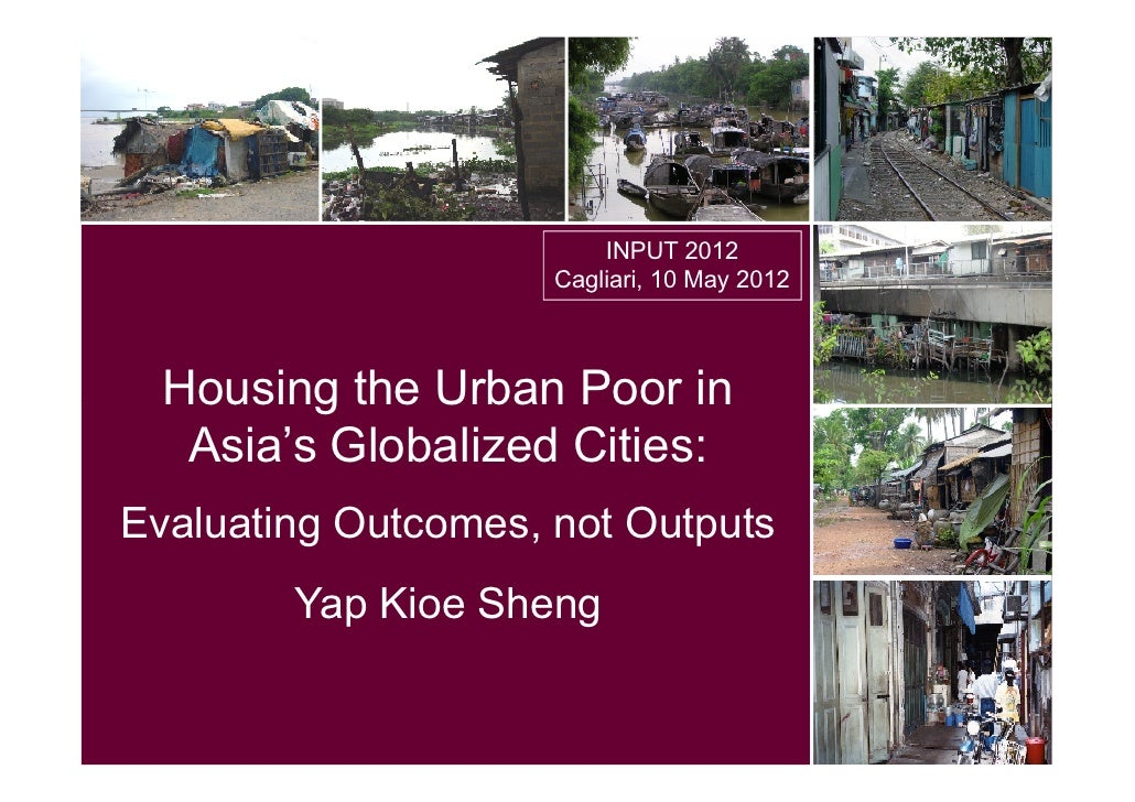 INPUT 2012                     Cagliari, 10 May 2012  Housing the Urban Poor in   Asia's Globalized Cities:Evaluating Outc...