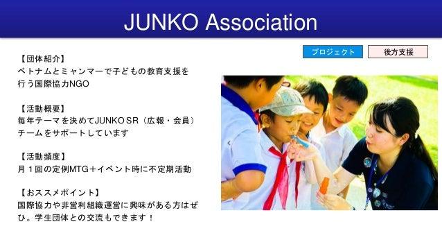 JUNKO Association 【団体紹介】 ベトナムとミャンマーで子どもの教育支援を 行う国際協力NGO 【活動概要】 毎年テーマを決めてJUNKO SR(広報・会員) チームをサポートしています 【活動頻度】 月1回の定例MTG+イベン...