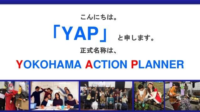 こんにちは。 「YAP」と申します。 正式名称は、 YOKOHAMA ACTION PLANNER