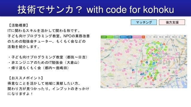 技術でサンカ? with code for kohoku 【活動概要】 ITに関わるスキルを活かして関わる形です。 子ども向けプログラミング教室、NPOの業務改善 のための勉強会チューター、もくもく会などの 活動を紹介します。 ・子ども向けプロ...