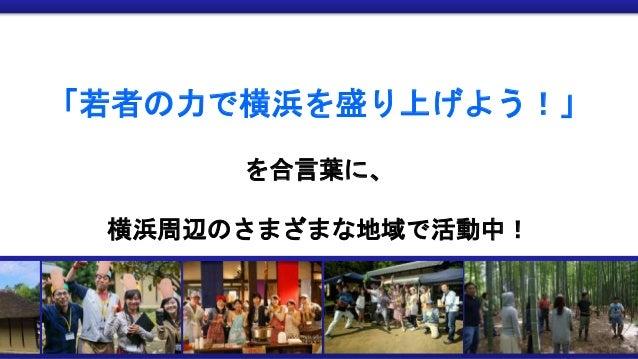 「若者の力で横浜を盛り上げよう!」 を合言葉に、 横浜周辺のさまざまな地域で活動中!