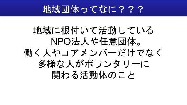 地域に根付いて活動している NPO法人や任意団体。 働く人やコアメンバーだけでなく 多様な人がボランタリーに 関わる活動体のこと 地域団体ってなに???
