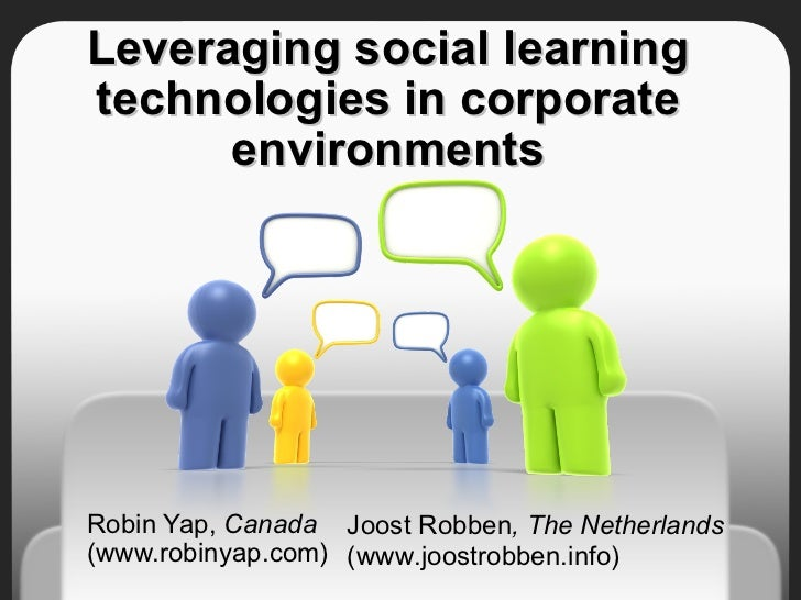 Leveraging social learning technologies in corporate environments Robin Yap,  Canada  (www.robinyap.com)  Joost Robben , T...