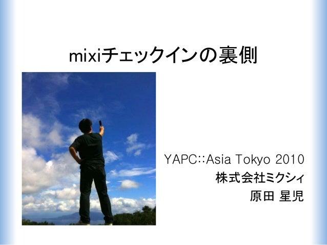 mixiチェックインの裏側 YAPC::Asia Tokyo 2010 株式会社ミクシィ 原田 星児