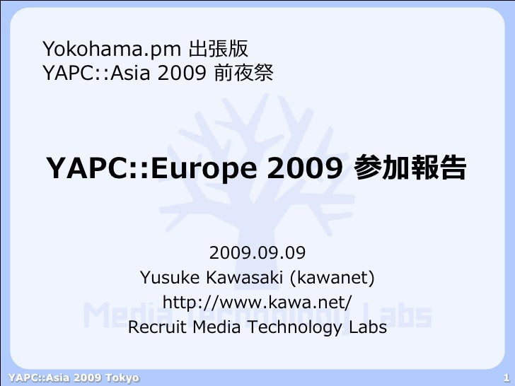 Yokohama.pm 出張版      YAPC::Asia 2009 前夜祭          YAPC::Europe 2009 参加報告                               2009.09.09         ...