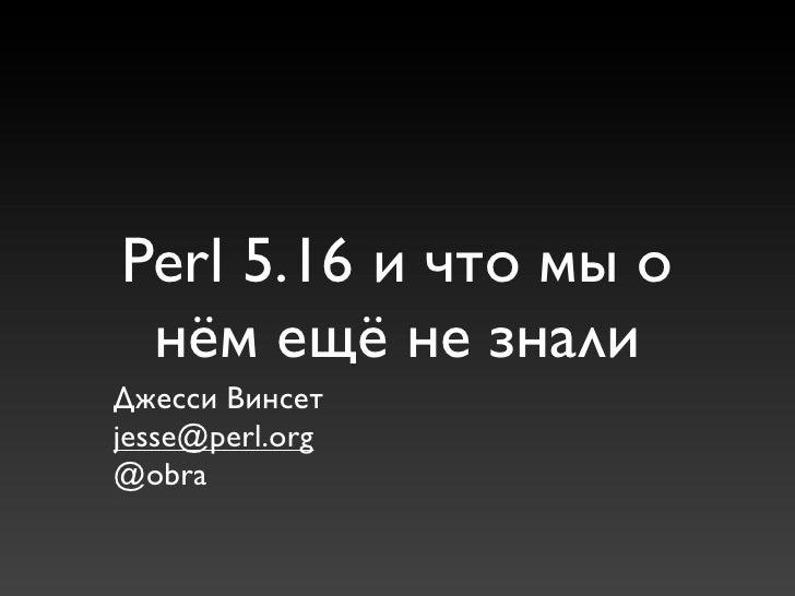 Perl 5.16 и что мы о нём ещё не зналиДжесси Винсетjesse@perl.org@obra