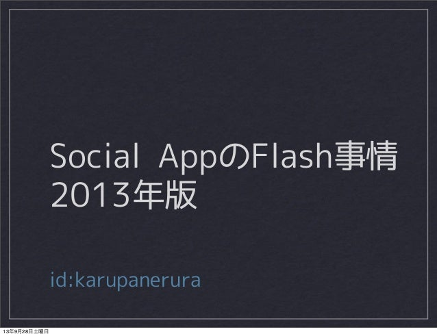 Social AppのFlash事情 2013年版 id:karupanerura 13年9月28日土曜日