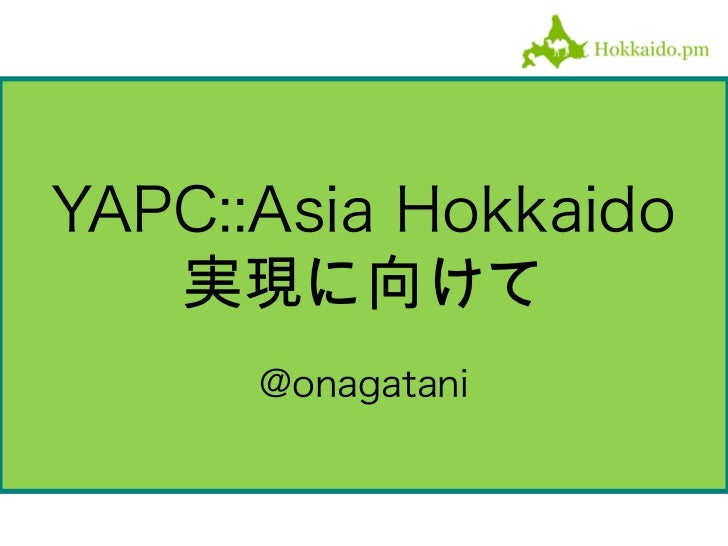 YAPC::Asia Hokkaido   実現に向けて      @onagatani