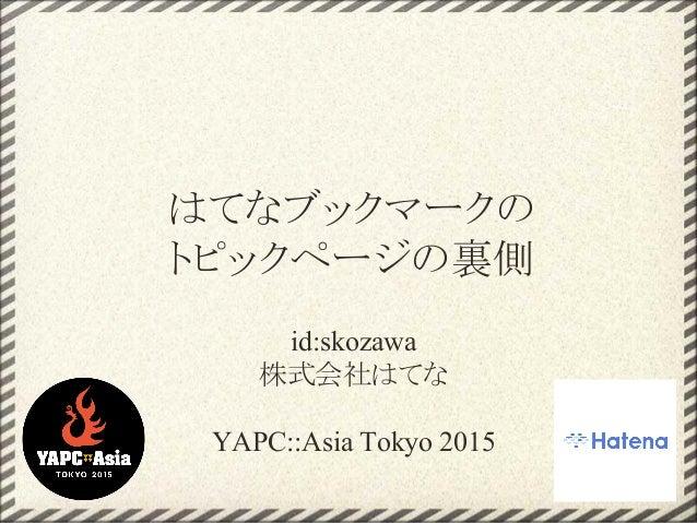 id:skozawa 株式会社はてな YAPC::Asia Tokyo 2015 はてなブックマークの トピックページの裏側
