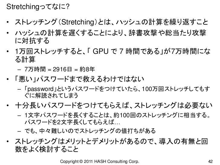 Stretchingってなに?• ストレッチング(Stretching)とは、ハッシュの計算を繰り返すこと• ハッシュの計算を遅くすることにより、辞書攻撃や総当たり攻撃  に対抗する• 1万回ストレッチすると、「 GPU で 7 時間である」が...