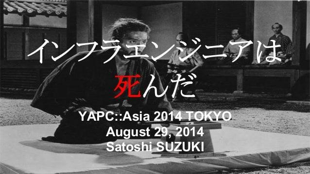 インフラエンジニアは  死んだ  YAPC::Asia 2014 TOKYO  August 29, 2014  Satoshi SUZUKI