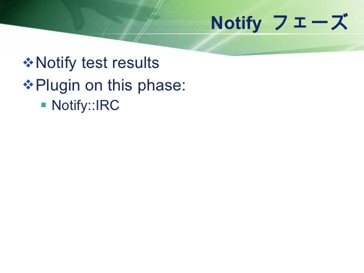 Notify  フェーズ <ul><li>Notify test results </li></ul><ul><li>Plugin on this phase: </li></ul><ul><ul><li>Notify::IRC </li></...