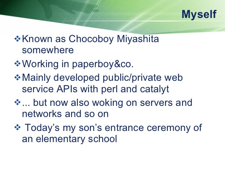 Myself <ul><li>Known as Chocoboy Miyashita somewhere </li></ul><ul><li>Working in paperboy&co. </li></ul><ul><li>Mainly de...