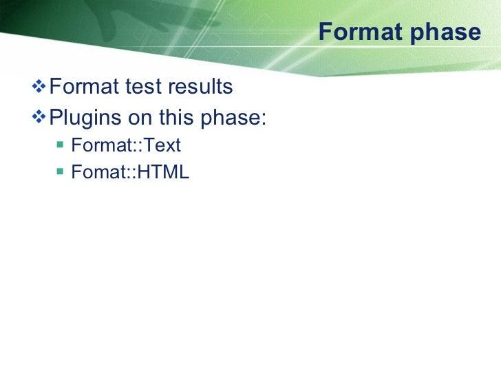 Format phase <ul><li>Format test results </li></ul><ul><li>Plugins on this phase: </li></ul><ul><ul><li>Format::Text </li>...