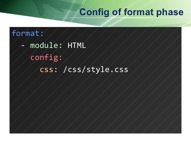 Config of format phase <ul><li>format: </li></ul><ul><li>-  module:  HTML </li></ul><ul><li>config: </li></ul><ul><li>css:...