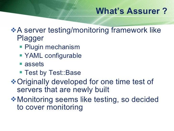 What's Assurer ? <ul><li>A server testing/monitoring framework like Plagger  </li></ul><ul><ul><li>Plugin mechanism </li><...
