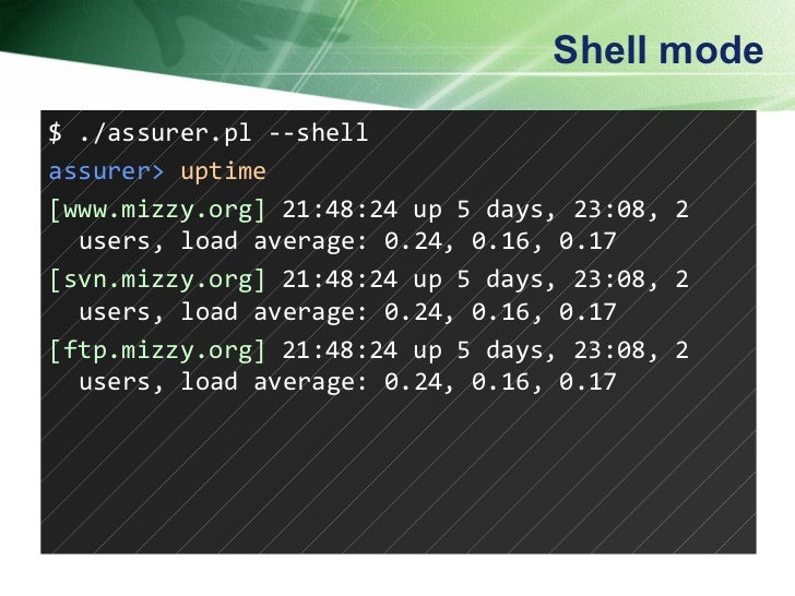 Shell mode $ ./assurer.pl --shell assurer>   uptime [www.mizzy.org]  21:48:24 up 5 days, 23:08, 2 users, load average: 0.2...