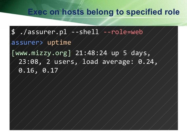 Exec on hosts belong to specified role $ ./assurer.pl --shell  --role=web assurer>   uptime [www.mizzy.org]  21:48:24 up 5...