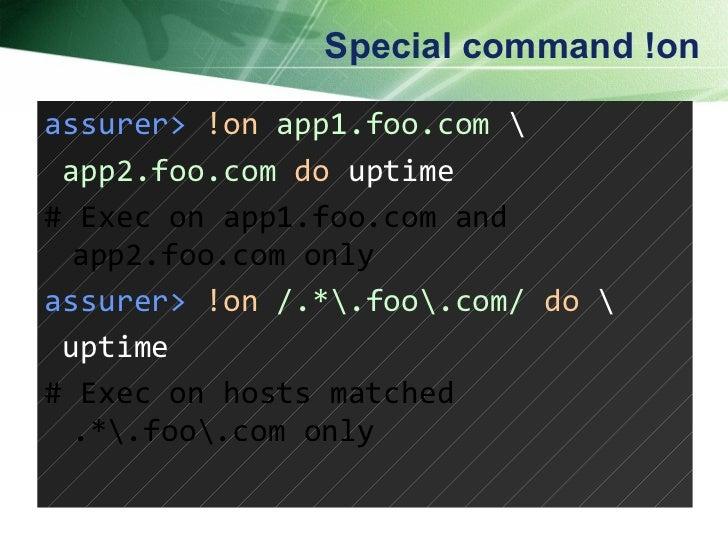 Special command !on assurer>   !on   app1.foo.com     app2.foo.com   do  uptime # Exec on app1.foo.com and app2.foo.com on...