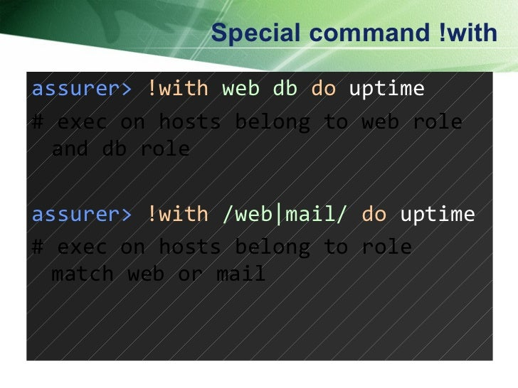 Special command !with assurer>   !with   web db   do  uptime # exec on hosts belong to web role and db role assurer>   !wi...