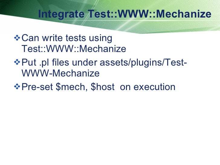 Integrate Test::WWW::Mechanize <ul><li>Can write tests using Test::WWW::Mechanize  </li></ul><ul><li>Put .pl files under a...