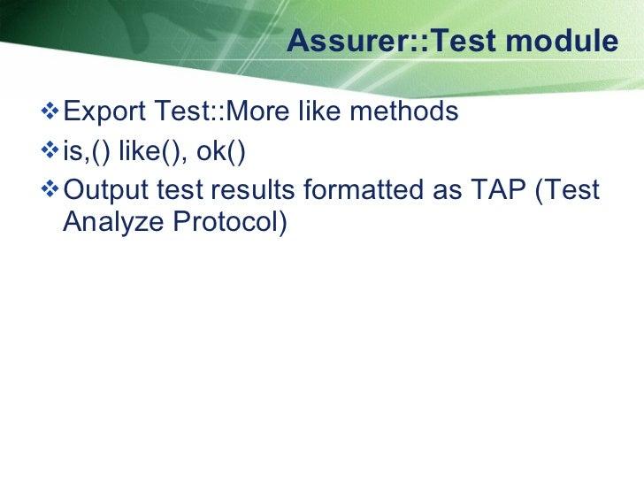 Assurer::Test module <ul><li>Export Test::More like methods </li></ul><ul><li>is,() like(), ok() </li></ul><ul><li>Output ...