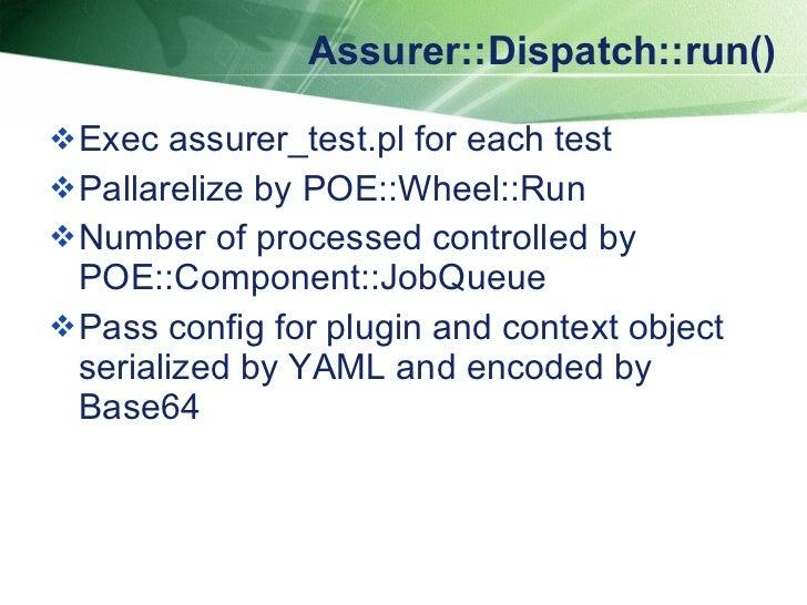Assurer::Dispatch::run() <ul><li>Exec assurer_test.pl for each test  </li></ul><ul><li>Pallarelize by POE::Wheel::Run </li...