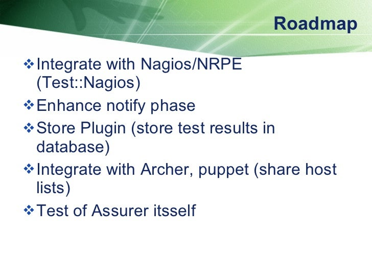 Roadmap <ul><li>Integrate with Nagios/NRPE (Test::Nagios) </li></ul><ul><li>Enhance notify phase </li></ul><ul><li>Store P...