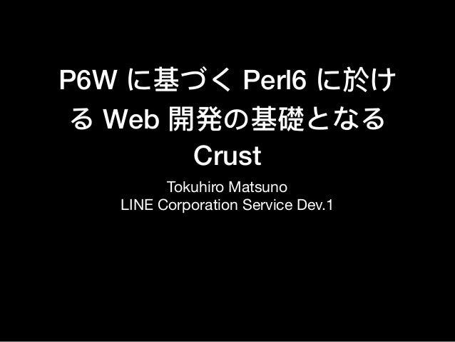 P6W に基づく Perl6 に於け る Web 開発の基礎となる Crust Tokuhiro Matsuno  LINE Corporation Service Dev.1
