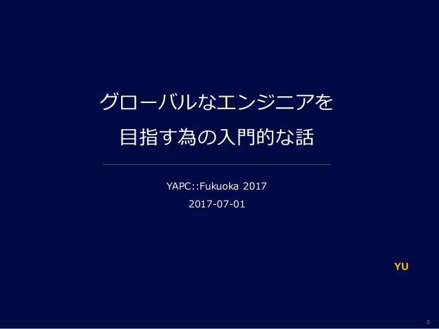 0 グローバルなエンジニアを 目指す為の入門的な話 YAPC::Fukuoka 2017 2017-07-01 YU
