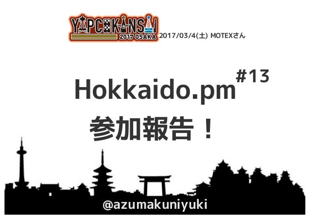 Hokkaido.pm 参加報告! @azumakuniyuki YAPC::Kansai 2017 Osaka 2017/03/4(土) MOTEXさん #13