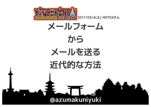 メールフォーム から メールを送る 近代的な方法 @azumakuniyuki YAPC::Kansai 2017 Osaka 2017/03/4(土) MOTEXさん