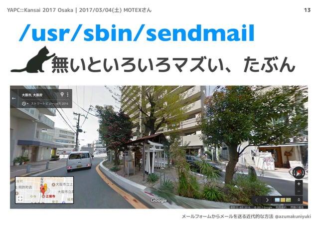 13 無いといろいろマズい、たぶん /usr/sbin/sendmail YAPC::Kansai 2017 Osaka | 2017/03/04(土) MOTEXさん メールフォームからメールを送る近代的な方法 @azumakuniyuki